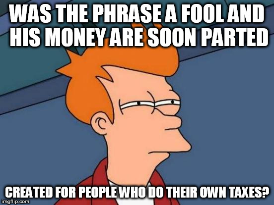 I'd rather deal with someone who knows what they are doing. | WAS THE PHRASE A FOOL AND HIS MONEY ARE SOON PARTED CREATED FOR PEOPLE WHO DO THEIR OWN TAXES? | image tagged in memes,futurama fry,income taxes | made w/ Imgflip meme maker