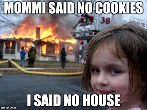 Disaster Girl |  MOMMI SAID NO COOKIES; I SAID NO HOUSE | image tagged in memes,disaster girl | made w/ Imgflip meme maker