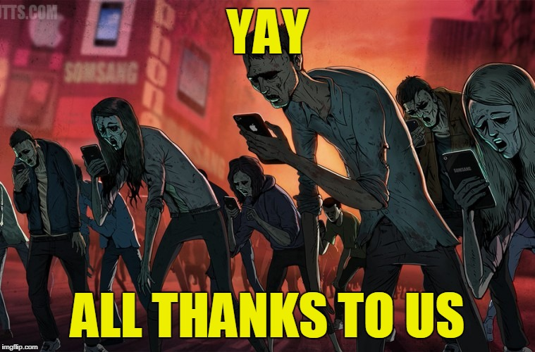 Smartphone Zombies | YAY ALL THANKS TO US | image tagged in smartphone zombies | made w/ Imgflip meme maker