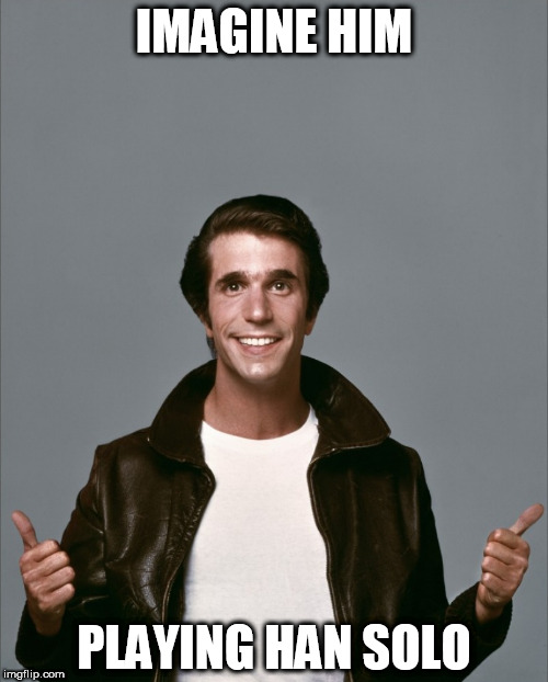 The Fonz | IMAGINE HIM PLAYING HAN SOLO | image tagged in the fonz | made w/ Imgflip meme maker