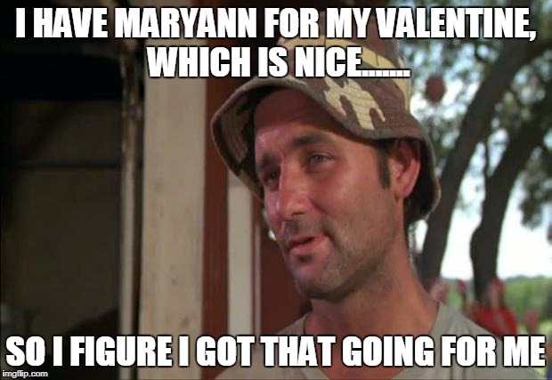 So I Got That Goin For Me Which Is Nice 2 |  I HAVE MARYANN FOR MY VALENTINE, WHICH IS NICE....... SO I FIGURE I GOT THAT GOING FOR ME | image tagged in memes,so i got that goin for me which is nice 2 | made w/ Imgflip meme maker