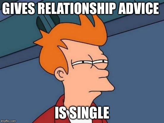 This meme is me | GIVES RELATIONSHIP ADVICE IS SINGLE | image tagged in memes,futurama fry,crush,relationship advice | made w/ Imgflip meme maker