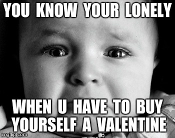 don't like valentines day | YOU  KNOW  YOUR  LONELY WHEN  U  HAVE  TO  BUY  YOURSELF  A  VALENTINE | image tagged in memes,sad baby | made w/ Imgflip meme maker