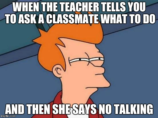 Futurama Fry Meme | WHEN THE TEACHER TELLS YOU TO ASK A CLASSMATE WHAT TO DO AND THEN SHE SAYS NO TALKING | image tagged in memes,futurama fry | made w/ Imgflip meme maker
