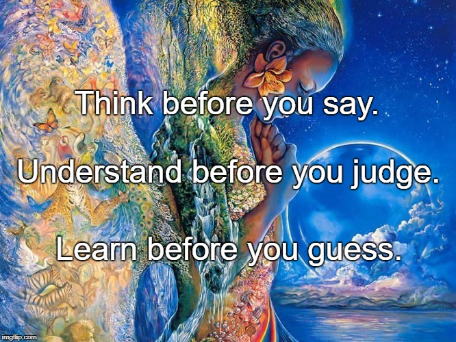 Think before you say. Learn before you guess. Understand before you judge. | image tagged in loving kindness to all beings | made w/ Imgflip meme maker