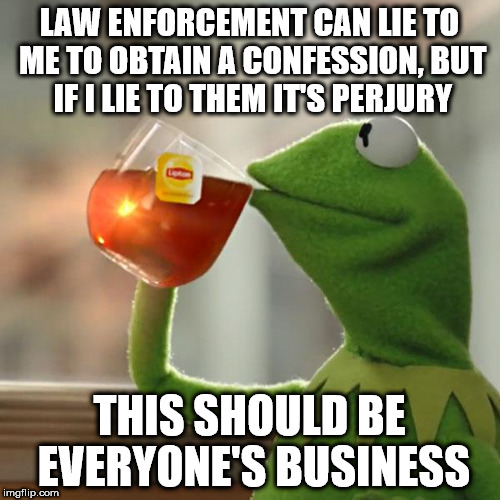 But Thats None Of My Business | LAW ENFORCEMENT CAN LIE TO ME TO OBTAIN A CONFESSION, BUT IF I LIE TO THEM IT'S PERJURY THIS SHOULD BE EVERYONE'S BUSINESS | image tagged in memes,but thats none of my business,kermit the frog | made w/ Imgflip meme maker