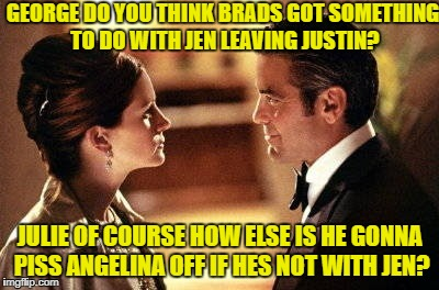 GEORGE DO YOU THINK BRADS GOT SOMETHING TO DO WITH JEN LEAVING JUSTIN? JULIE OF COURSE HOW ELSE IS HE GONNA PISS ANGELINA OFF IF HES NOT WIT | image tagged in george clooney julia roberts ocean's oceans 11 eleven i only lie | made w/ Imgflip meme maker
