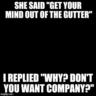 "Blank | SHE SAID ""GET YOUR MIND OUT OF THE GUTTER"" I REPLIED ""WHY? DON'T YOU WANT COMPANY?"" 