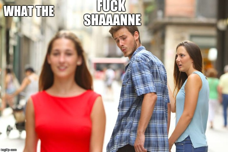 Distracted Boyfriend Meme | F**K SHAAANNE WHAT THE | image tagged in memes,distracted boyfriend | made w/ Imgflip meme maker