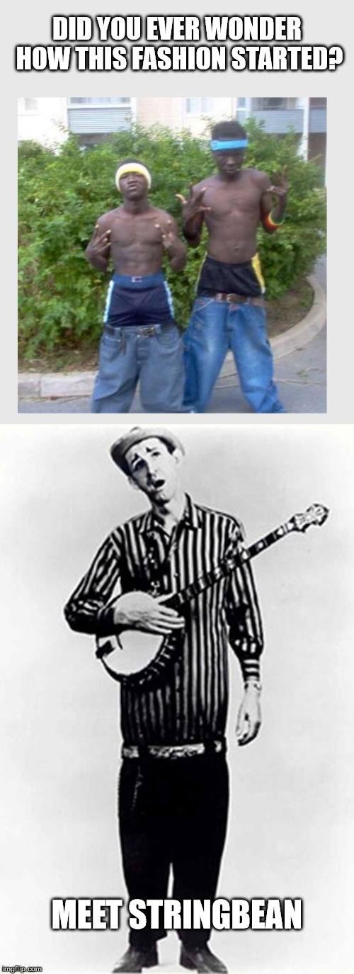 everything old is new again | DID YOU EVER WONDER HOW THIS FASHION STARTED? MEET STRINGBEAN | image tagged in fashion,low ride pants | made w/ Imgflip meme maker