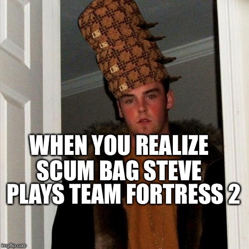 Scumbag Steve Meme | WHEN YOU REALIZE SCUM BAG STEVE PLAYS TEAM FORTRESS 2 | image tagged in memes,scumbag steve,scumbag | made w/ Imgflip meme maker