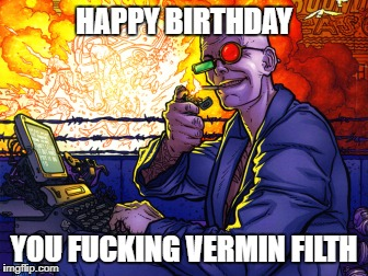 Spider Jerusalem birthday | HAPPY BIRTHDAY YOU F**KING VERMIN FILTH | image tagged in transmetropolitan,happy birthday,warren ellis | made w/ Imgflip meme maker