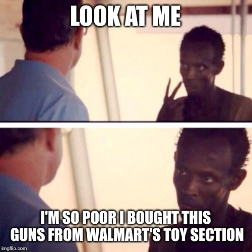 Captain Phillips - I'm The Captain Now Meme | LOOK AT ME I'M SO POOR I BOUGHT THIS GUNS FROM WALMART'S TOY SECTION | image tagged in memes,captain phillips - i'm the captain now | made w/ Imgflip meme maker