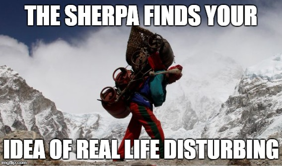 THE SHERPA FINDS YOUR IDEA OF REAL LIFE DISTURBING | made w/ Imgflip meme maker