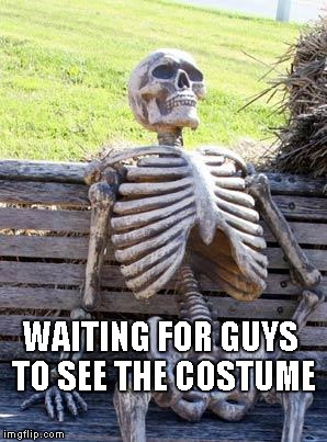 Waiting Skeleton Meme | WAITING FOR GUYS TO SEE THE COSTUME | image tagged in memes,waiting skeleton | made w/ Imgflip meme maker