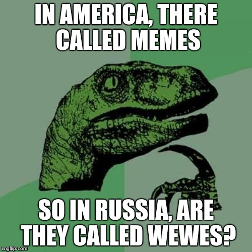 Philosoraptor Meme | IN AMERICA, THERE CALLED MEMES SO IN RUSSIA, ARE THEY CALLED WEWES? | image tagged in memes,philosoraptor | made w/ Imgflip meme maker
