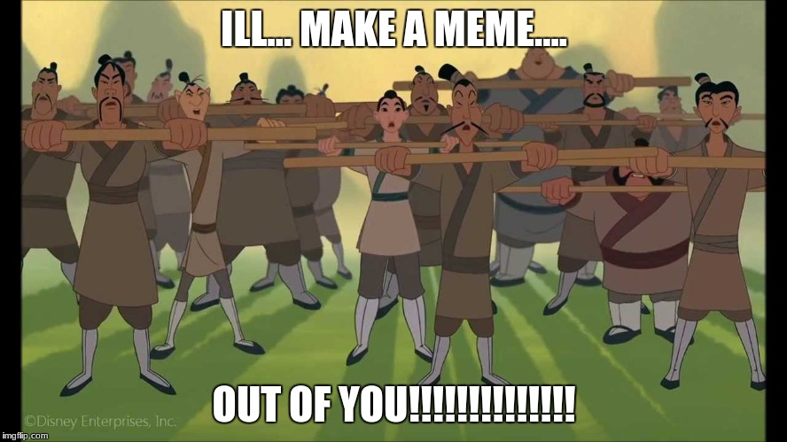 ILL... MAKE A MEME.... OUT OF YOU!!!!!!!!!!!!!! | image tagged in mulan | made w/ Imgflip meme maker