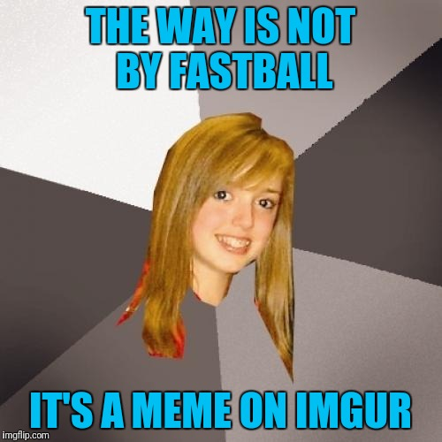 Da Wae on Img**... Lame! | THE WAY IS NOT BY FASTBALL IT'S A MEME ON IMGUR | image tagged in memes,musically oblivious 8th grader | made w/ Imgflip meme maker