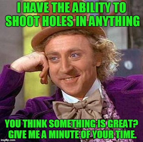 I haven't found anything that I can't take down a notch or two. :D | I HAVE THE ABILITY TO SHOOT HOLES IN ANYTHING YOU THINK SOMETHING IS GREAT? GIVE ME A MINUTE OF YOUR TIME. | image tagged in memes,creepy condescending wonka | made w/ Imgflip meme maker