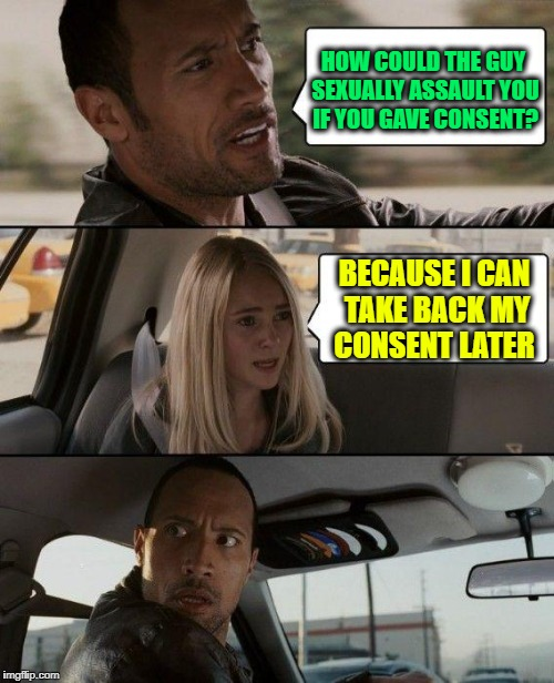 You already had consensual sex, but Feminist Logic | HOW COULD THE GUY SEXUALLY ASSAULT YOU IF YOU GAVE CONSENT? BECAUSE I CAN TAKE BACK MY CONSENT LATER | image tagged in memes,the rock driving,feminism | made w/ Imgflip meme maker