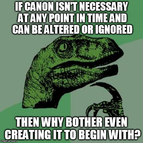 Canonraptor | IF CANON ISN'T NECESSARY AT ANY POINT IN TIME AND CAN BE ALTERED OR IGNORED THEN WHY BOTHER EVEN CREATING IT TO BEGIN WITH? | image tagged in memes,philosoraptor | made w/ Imgflip meme maker