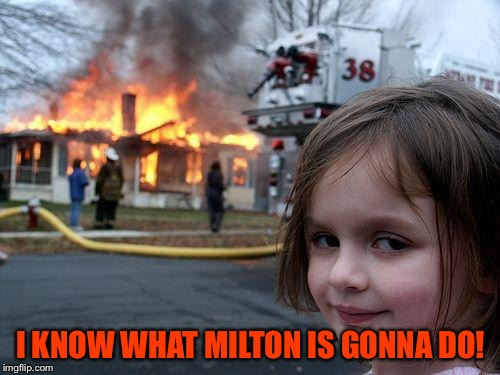 Disaster Girl Meme | I KNOW WHAT MILTON IS GONNA DO! | image tagged in memes,disaster girl | made w/ Imgflip meme maker