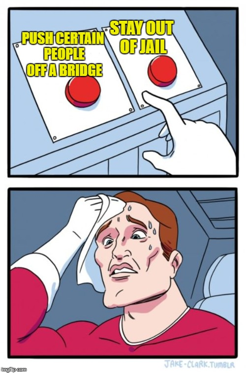 Two Buttons Meme | PUSH CERTAIN PEOPLE OFF A BRIDGE STAY OUT OF JAIL | image tagged in memes,two buttons | made w/ Imgflip meme maker
