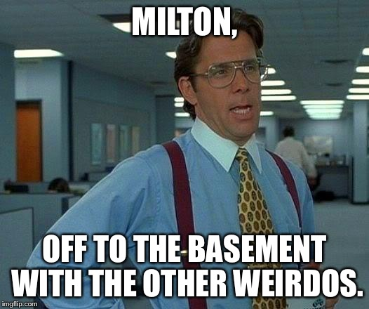 That Would Be Great Meme | MILTON, OFF TO THE BASEMENT WITH THE OTHER WEIRDOS. | image tagged in memes,that would be great | made w/ Imgflip meme maker