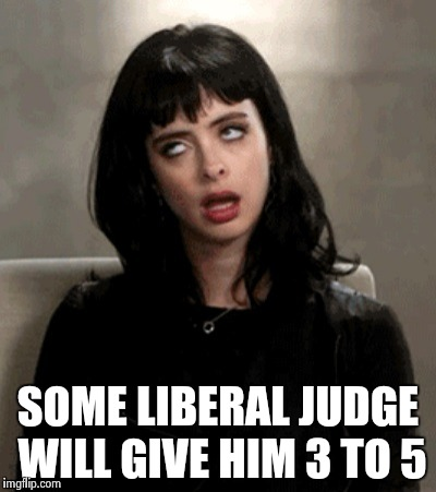 SOME LIBERAL JUDGE WILL GIVE HIM 3 TO 5 | image tagged in kristen ritter | made w/ Imgflip meme maker