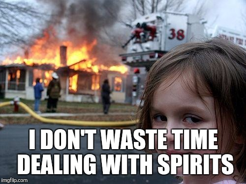 Disaster Girl Meme | I DON'T WASTE TIME DEALING WITH SPIRITS | image tagged in memes,disaster girl | made w/ Imgflip meme maker
