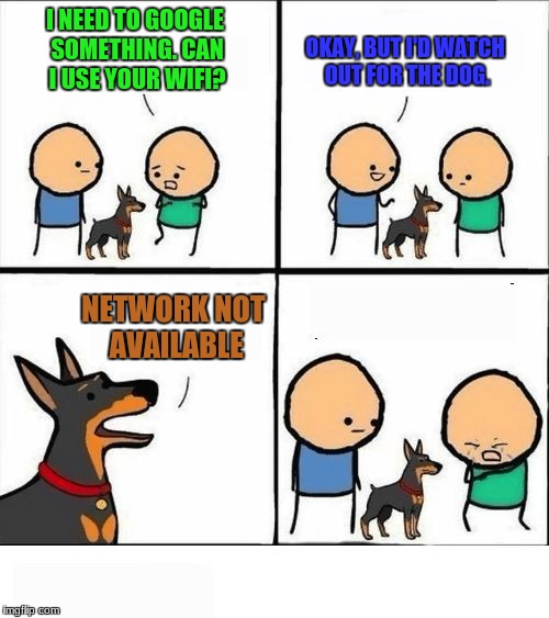 Beware the Wi-Fi... |  I NEED TO GOOGLE SOMETHING. CAN I USE YOUR WIFI? OKAY, BUT I'D WATCH OUT FOR THE DOG. NETWORK NOT AVAILABLE | image tagged in does your dog bite,wifi,cyanide and happiness,dogs,google search | made w/ Imgflip meme maker