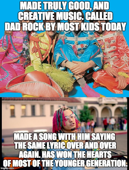 The Beatles are better than Lil Pump | MADE TRULY GOOD, AND CREATIVE MUSIC. CALLED DAD ROCK BY MOST KIDS TODAY MADE A SONG WITH HIM SAYING THE SAME LYRIC OVER AND OVER AGAIN. HAS  | image tagged in music,memes,pop music,rock music,funny | made w/ Imgflip meme maker