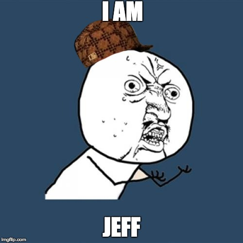 Y U No Meme | I AM JEFF | image tagged in memes,y u no,scumbag | made w/ Imgflip meme maker