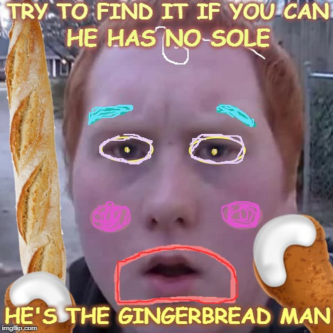 Tale of the ginger head kid  | TRY TO FIND IT IF YOU CAN HE'S THE GINGERBREAD MAN HE HAS NO SOLE | image tagged in gingerbread man,unlucky ginger kid,fairy tale week,fairy tales,memes,funny | made w/ Imgflip meme maker