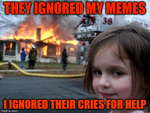 Disaster Girl Meme | THEY IGNORED MY MEMES I IGNORED THEIR CRIES FOR HELP | image tagged in memes,disaster girl | made w/ Imgflip meme maker