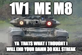 angry tank | 1V1  ME M8 YA  THATS WHAT I THOUGHT I WILL END YOUR DAMN 30 KILL STREAK | image tagged in tank,military,russia,war,ukraine,weapons | made w/ Imgflip meme maker