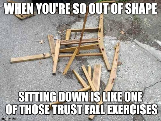 Broken chair | WHEN YOU'RE SO OUT OF SHAPE SITTING DOWN IS LIKE ONE OF THOSE TRUST FALL EXERCISES | image tagged in chair,dieting | made w/ Imgflip meme maker