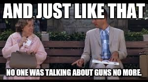 American short attention span strikes again | AND JUST LIKE THAT NO ONE WAS TALKING ABOUT GUNS NO MORE. | image tagged in forrest gump box of chocolates,gun control,trump russia collusion,russians,gun laws | made w/ Imgflip meme maker