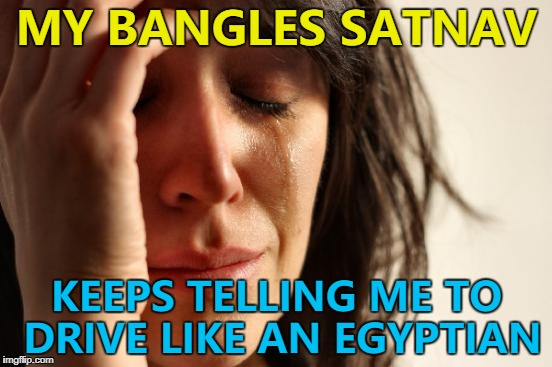They said it wasn't pharaoh... :) | MY BANGLES SATNAV KEEPS TELLING ME TO DRIVE LIKE AN EGYPTIAN | image tagged in memes,first world problems,satnav,music,technology | made w/ Imgflip meme maker