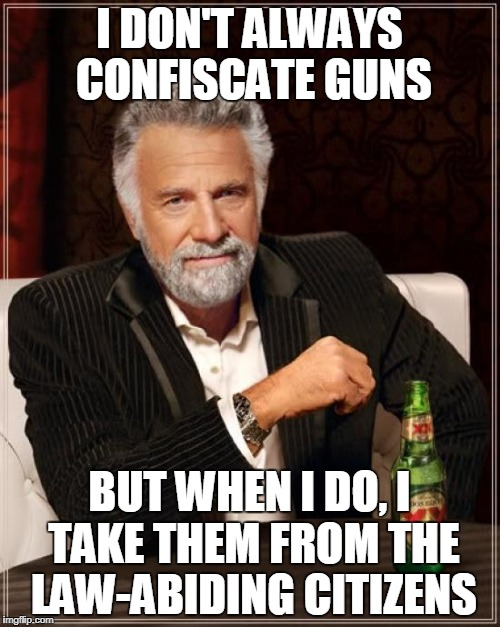 The Most Interesting Man In The World Meme | I DON'T ALWAYS CONFISCATE GUNS BUT WHEN I DO, I TAKE THEM FROM THE LAW-ABIDING CITIZENS | image tagged in memes,the most interesting man in the world | made w/ Imgflip meme maker