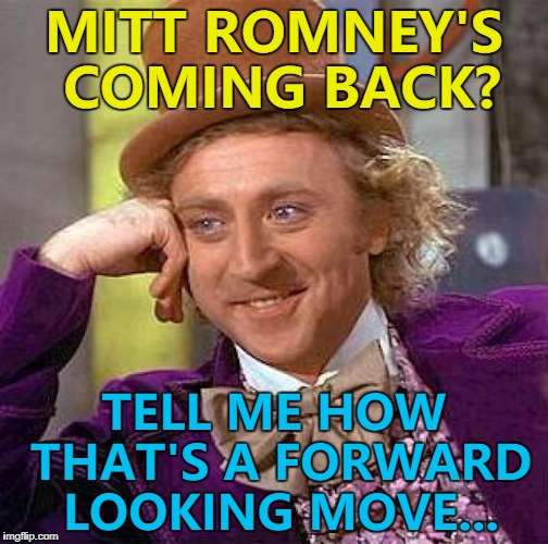 Little bit of politics... :) | MITT ROMNEY'S COMING BACK? TELL ME HOW THAT'S A FORWARD LOOKING MOVE... | image tagged in memes,creepy condescending wonka,mitt romney,politics | made w/ Imgflip meme maker