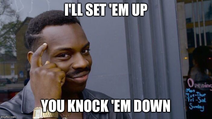 Roll Safe Think About It Meme | I'LL SET 'EM UP YOU KNOCK 'EM DOWN | image tagged in memes,roll safe think about it | made w/ Imgflip meme maker