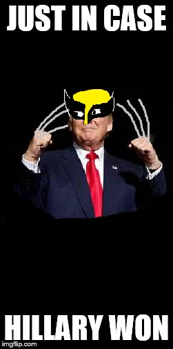 Trump just in case | JUST IN CASE HILLARY WON | image tagged in donald trump,wolverine | made w/ Imgflip meme maker