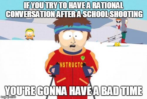 Super Cool Ski Instructor Meme | IF YOU TRY TO HAVE A RATIONAL CONVERSATION AFTER A SCHOOL SHOOTING YOU'RE GONNA HAVE A BAD TIME | image tagged in memes,super cool ski instructor | made w/ Imgflip meme maker