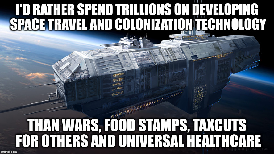 Priorities | I'D RATHER SPEND TRILLIONS ON DEVELOPING SPACE TRAVEL AND COLONIZATION TECHNOLOGY THAN WARS, FOOD STAMPS, TAXCUTS FOR OTHERS AND UNIVERSAL H | image tagged in spaceship | made w/ Imgflip meme maker