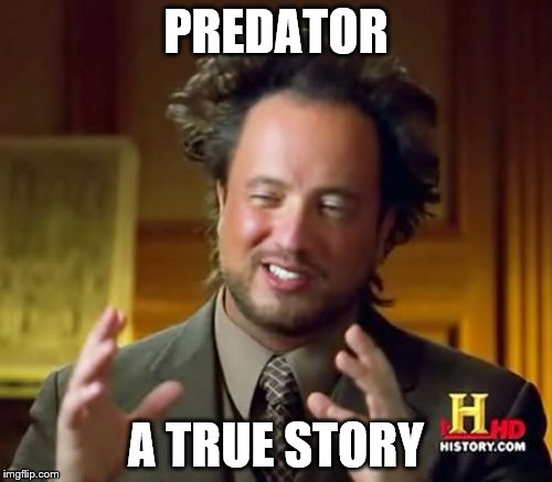 Ancient Aliens Meme | PREDATOR A TRUE STORY | image tagged in memes,ancient aliens | made w/ Imgflip meme maker