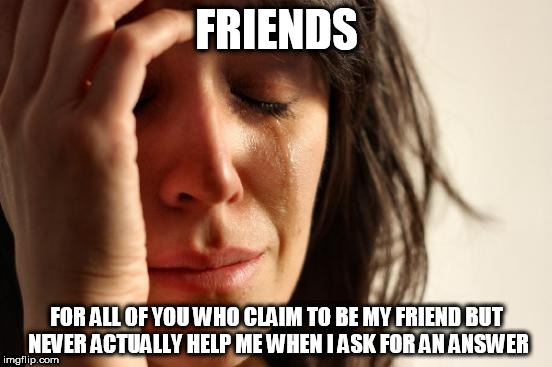 First World Problems Meme | FRIENDS FOR ALL OF YOU WHO CLAIM TO BE MY FRIEND BUT NEVER ACTUALLY HELP ME WHEN I ASK FOR AN ANSWER | image tagged in memes,first world problems | made w/ Imgflip meme maker
