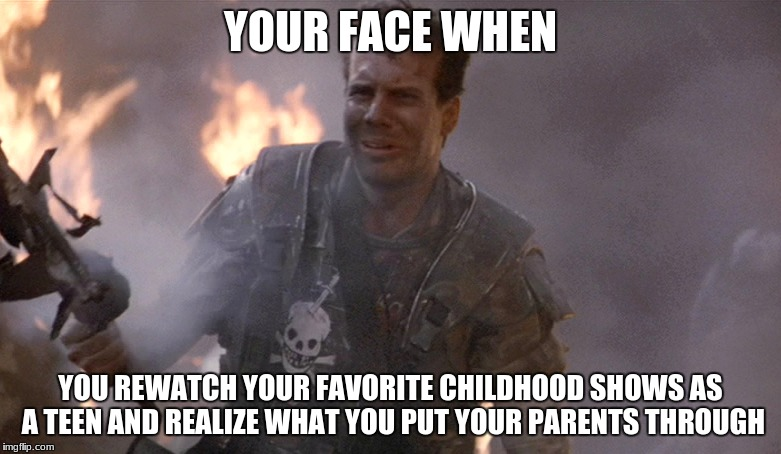 Game Over Man Aliens | YOUR FACE WHEN YOU REWATCH YOUR FAVORITE CHILDHOOD SHOWS AS A TEEN AND REALIZE WHAT YOU PUT YOUR PARENTS THROUGH | image tagged in game over man aliens | made w/ Imgflip meme maker