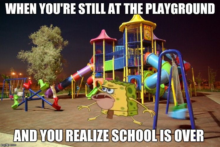 Playground night | WHEN YOU'RE STILL AT THE PLAYGROUND AND YOU REALIZE SCHOOL IS OVER | image tagged in playground night | made w/ Imgflip meme maker