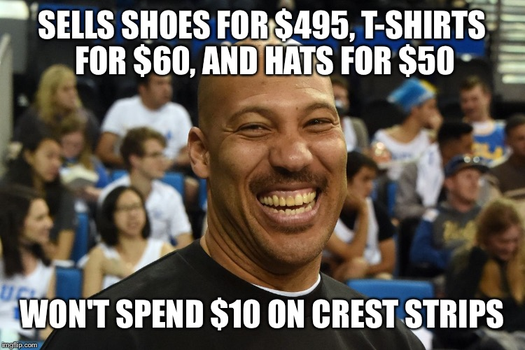 SELLS SHOES FOR $495, T-SHIRTS FOR $60, AND HATS FOR $50 WON'T SPEND $10 ON CREST STRIPS | image tagged in lavar ball | made w/ Imgflip meme maker